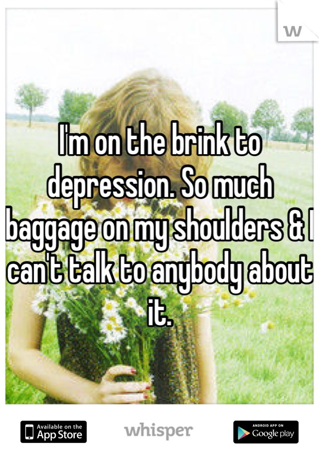 I'm on the brink to depression. So much baggage on my shoulders & I can't talk to anybody about it.
