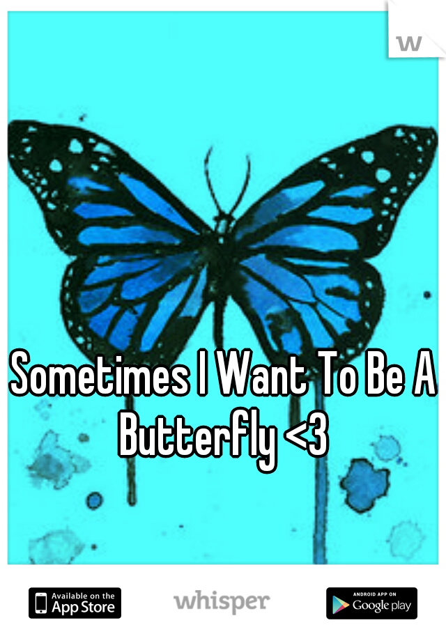 Sometimes I Want To Be A Butterfly <3