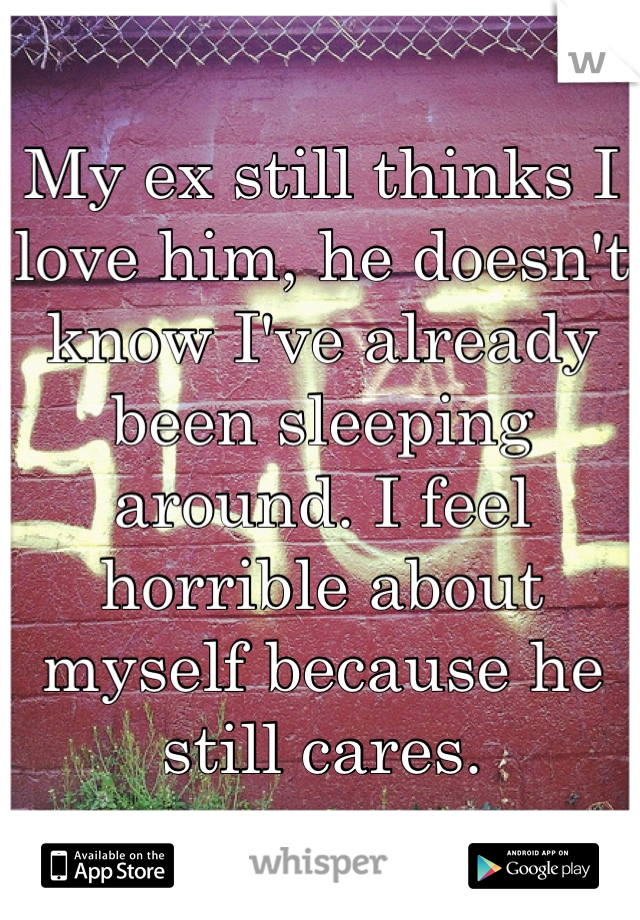 My ex still thinks I love him, he doesn't know I've already been sleeping around. I feel horrible about myself because he still cares.