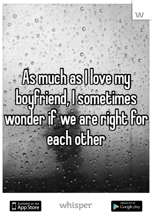 As much as I love my boyfriend, I sometimes wonder if we are right for each other