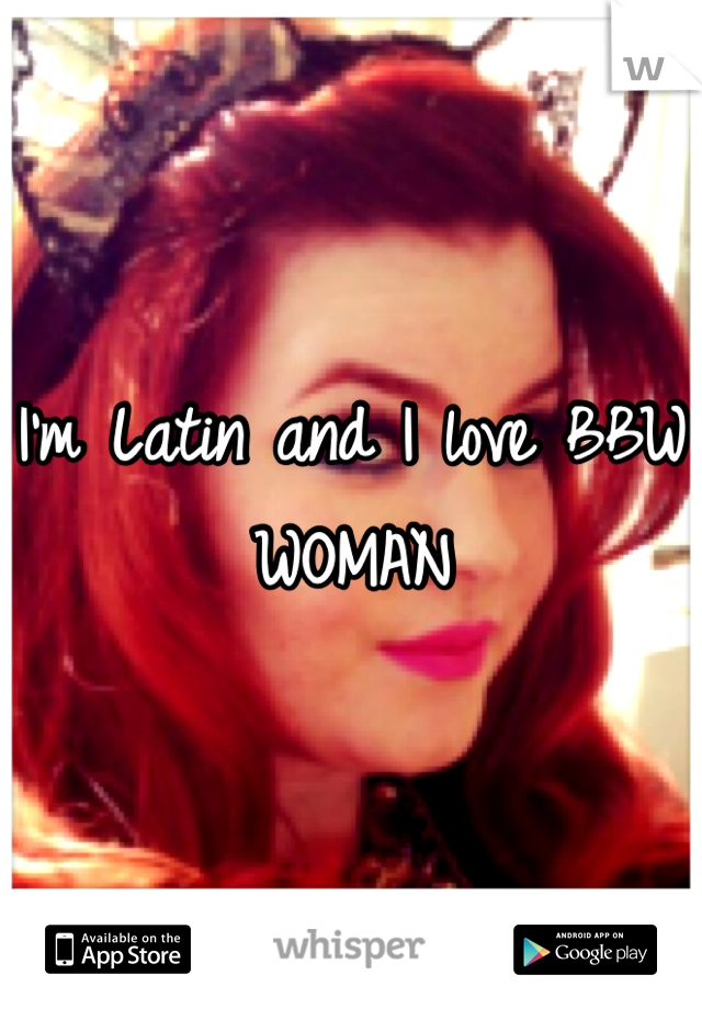I'm Latin and I love BBW WOMAN