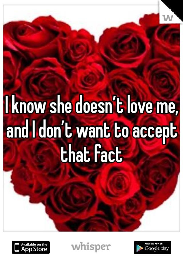 I know she doesn't love me, and I don't want to accept that fact