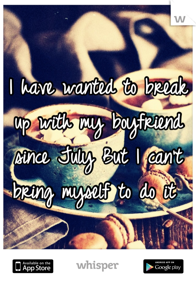 I have wanted to break up with my boyfriend since July But I can't bring myself to do it