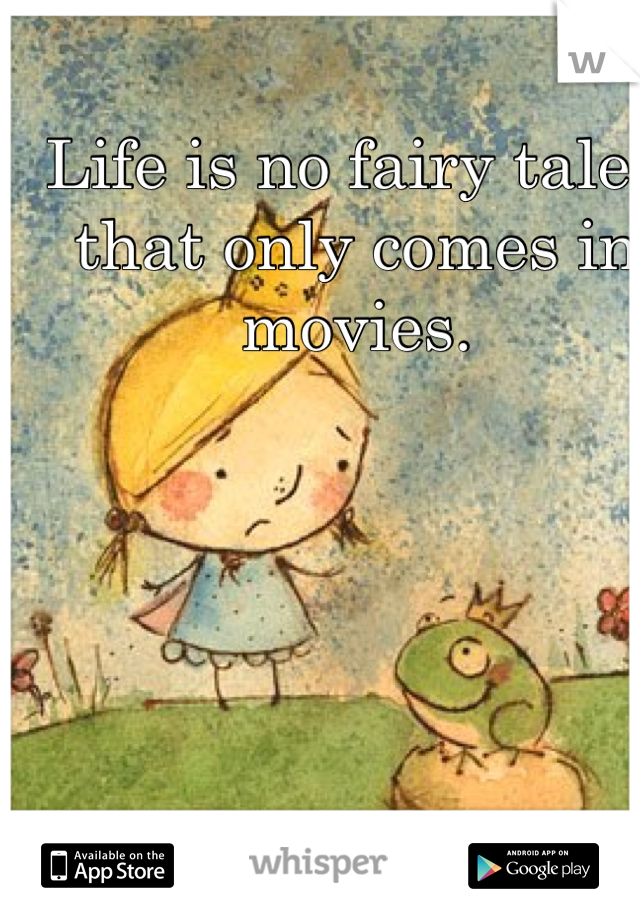 Life is no fairy tale , that only comes in movies.