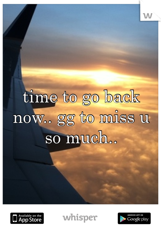 time to go back now.. gg to miss u  so much..