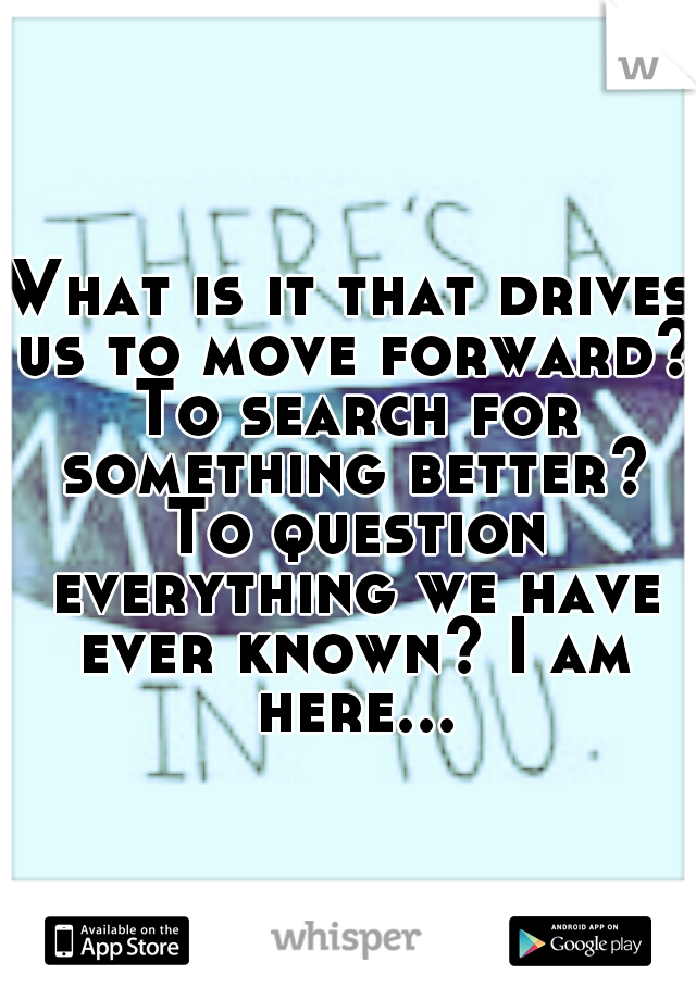 What is it that drives us to move forward? To search for something better? To question everything we have ever known? I am here...