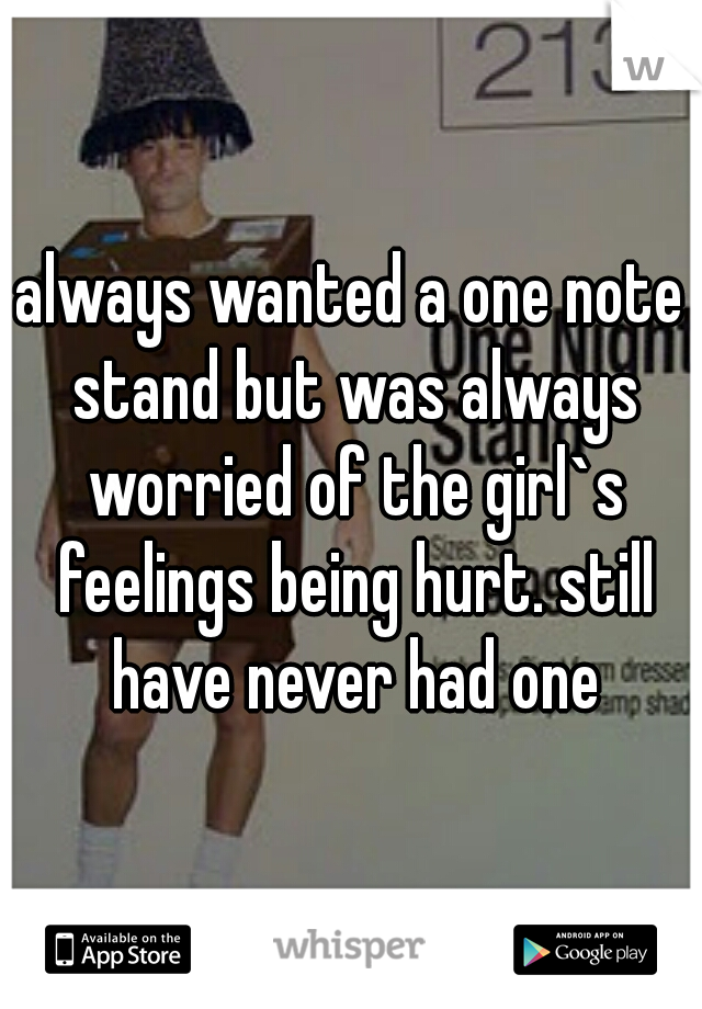 always wanted a one note stand but was always worried of the girl`s feelings being hurt. still have never had one