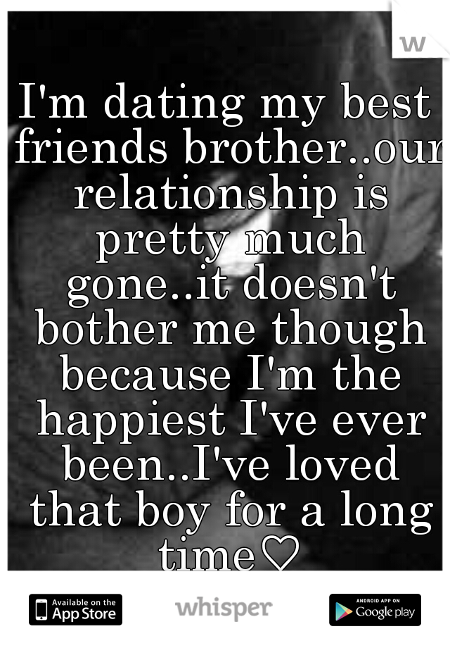 I'm dating my best friends brother..our relationship is pretty much gone..it doesn't bother me though because I'm the happiest I've ever been..I've loved that boy for a long time♡
