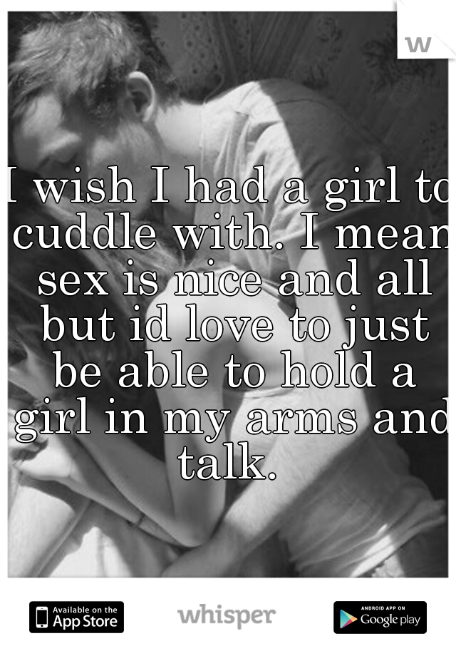 I wish I had a girl to cuddle with. I mean sex is nice and all but id love to just be able to hold a girl in my arms and talk.