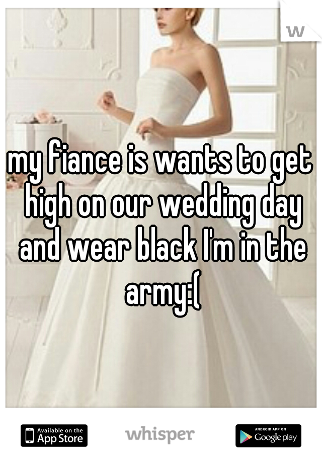 my fiance is wants to get high on our wedding day and wear black I'm in the army:(