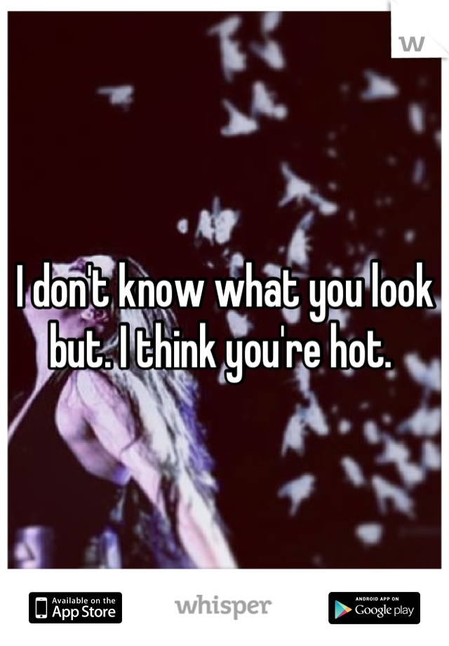 I don't know what you look but. I think you're hot.