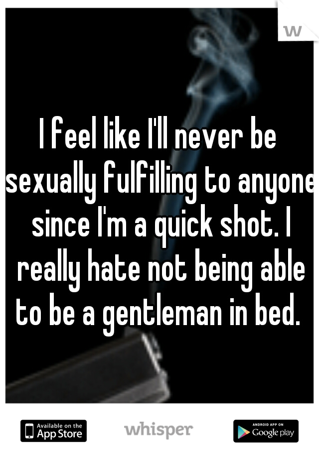 I feel like I'll never be sexually fulfilling to anyone since I'm a quick shot. I really hate not being able to be a gentleman in bed.