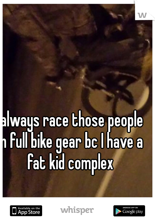 I always race those people in full bike gear bc I have a fat kid complex