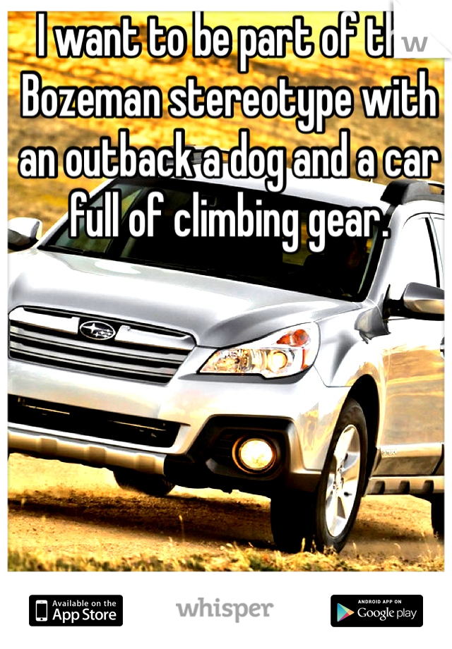 I want to be part of the Bozeman stereotype with an outback a dog and a car full of climbing gear.