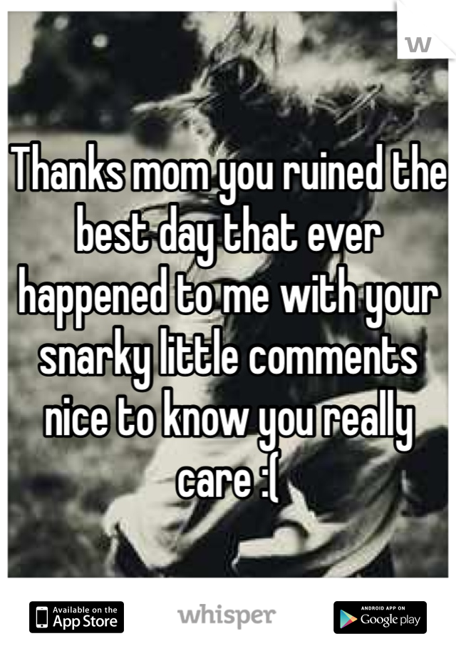 Thanks mom you ruined the best day that ever happened to me with your snarky little comments nice to know you really care :(