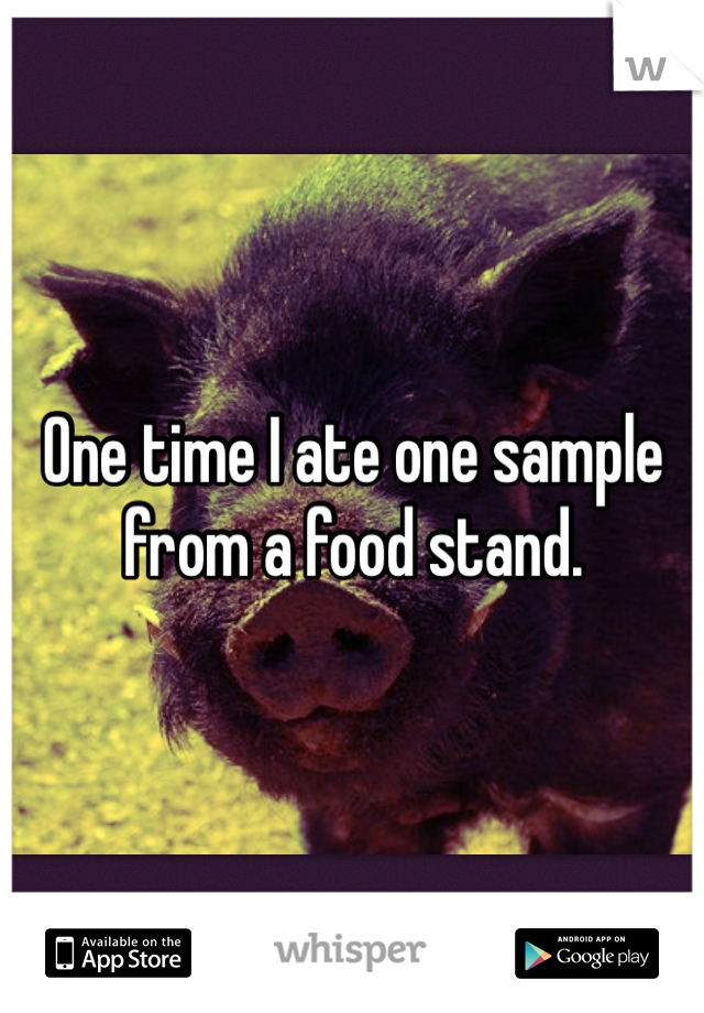 One time I ate one sample from a food stand.