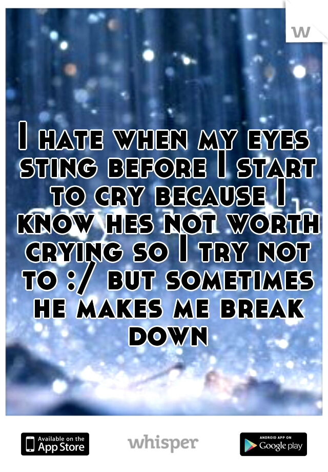 I hate when my eyes sting before I start to cry because I know hes not worth crying so I try not to :/ but sometimes he makes me break down