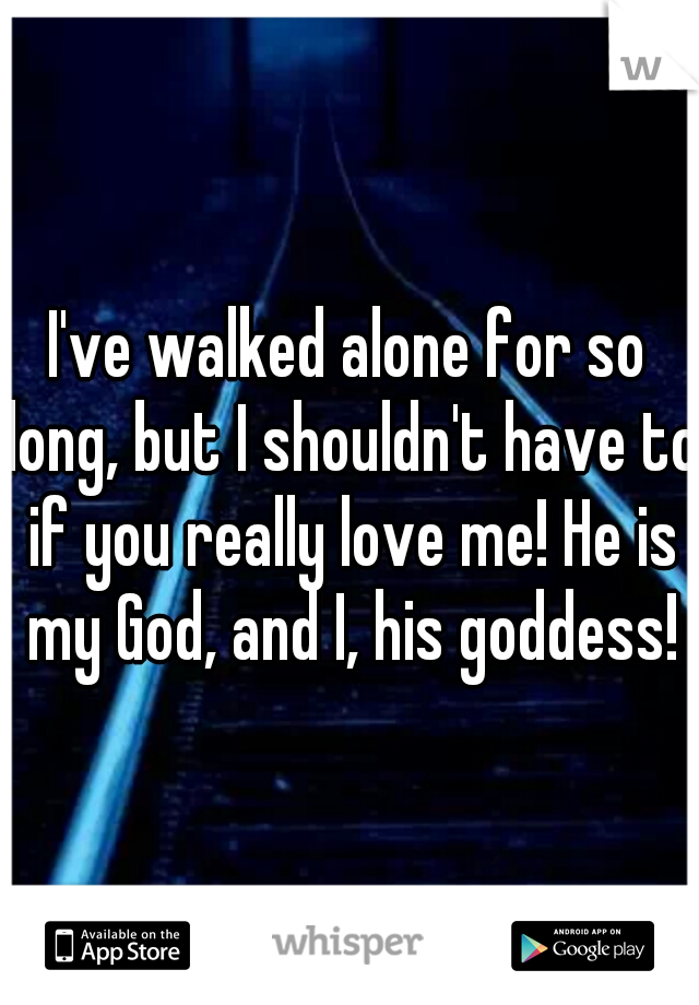I've walked alone for so long, but I shouldn't have to if you really love me! He is my God, and I, his goddess!