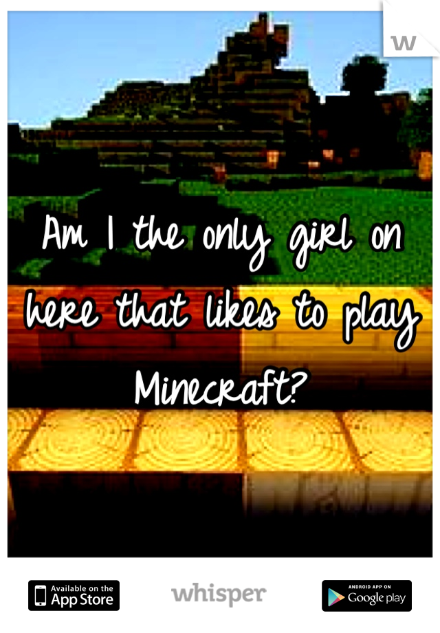 Am I the only girl on here that likes to play Minecraft?