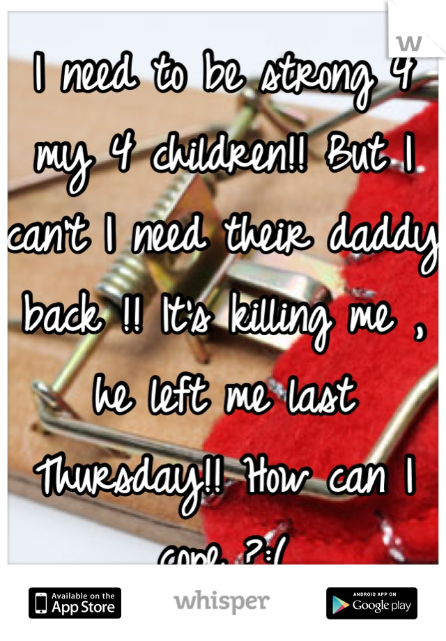 I need to be strong 4 my 4 children!! But I can't I need their daddy back !! It's killing me , he left me last Thursday!! How can I cope ?:(
