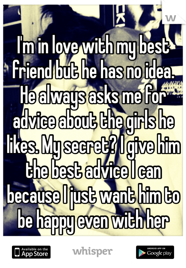 I'm in love with my best friend but he has no idea. He always asks me for advice about the girls he likes. My secret? I give him the best advice I can because I just want him to be happy even with her