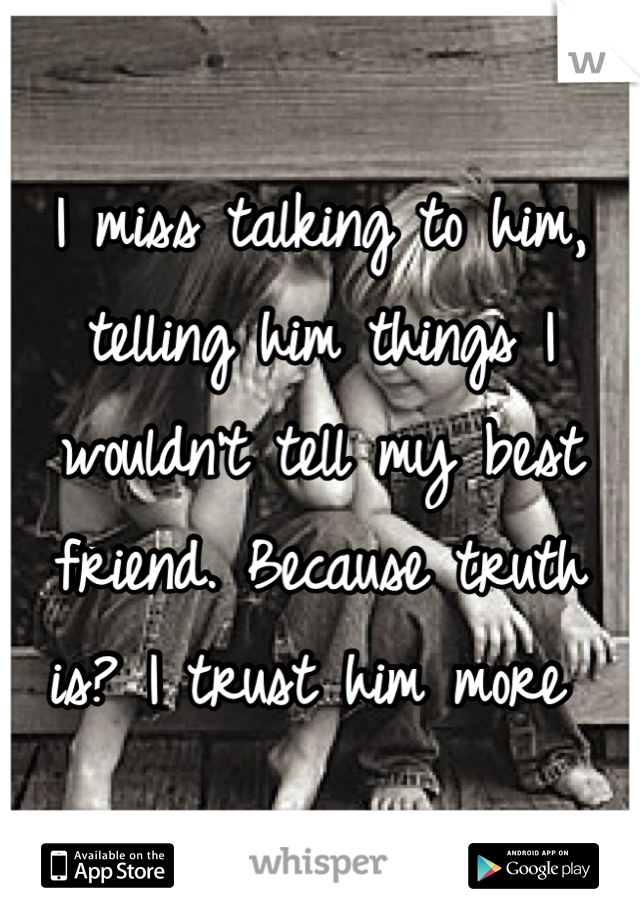 I miss talking to him, telling him things I wouldn't tell my best friend. Because truth is? I trust him more
