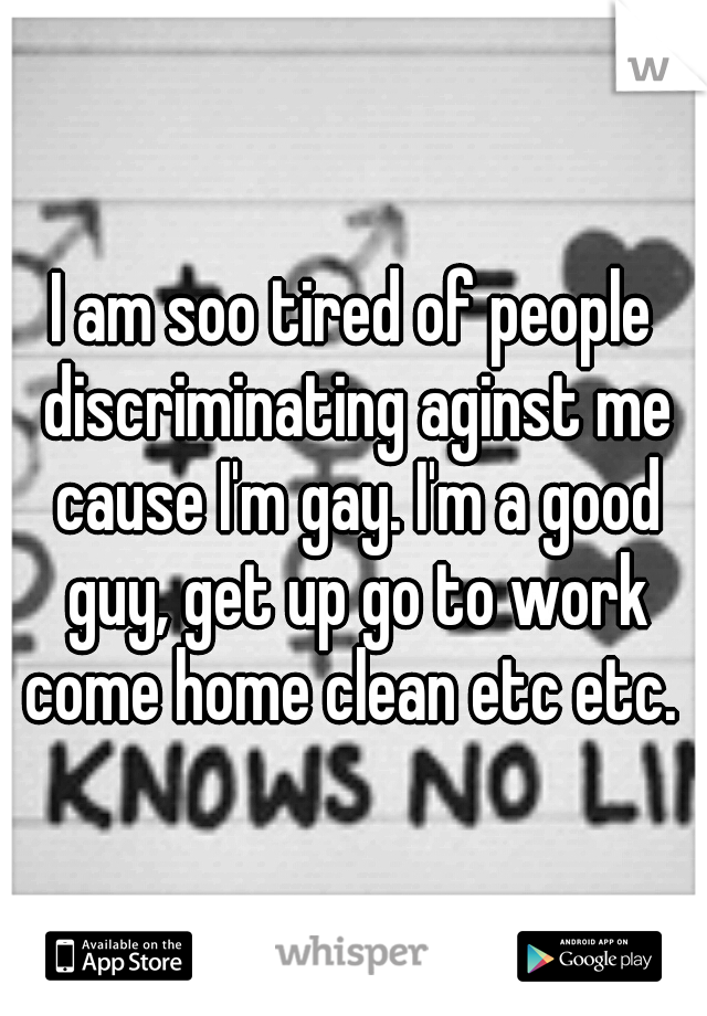 I am soo tired of people discriminating aginst me cause I'm gay. I'm a good guy, get up go to work come home clean etc etc.
