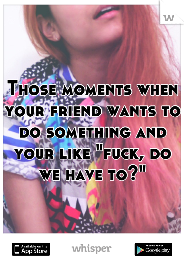 """Those moments when your friend wants to do something and your like """"fuck, do we have to?"""""""