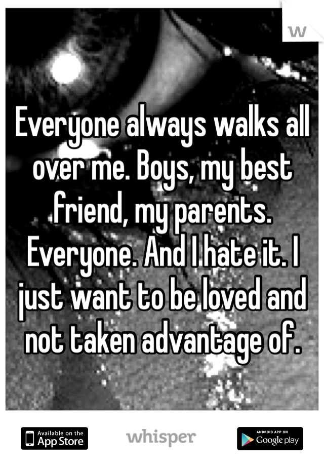 Everyone always walks all over me. Boys, my best friend, my parents. Everyone. And I hate it. I just want to be loved and not taken advantage of.