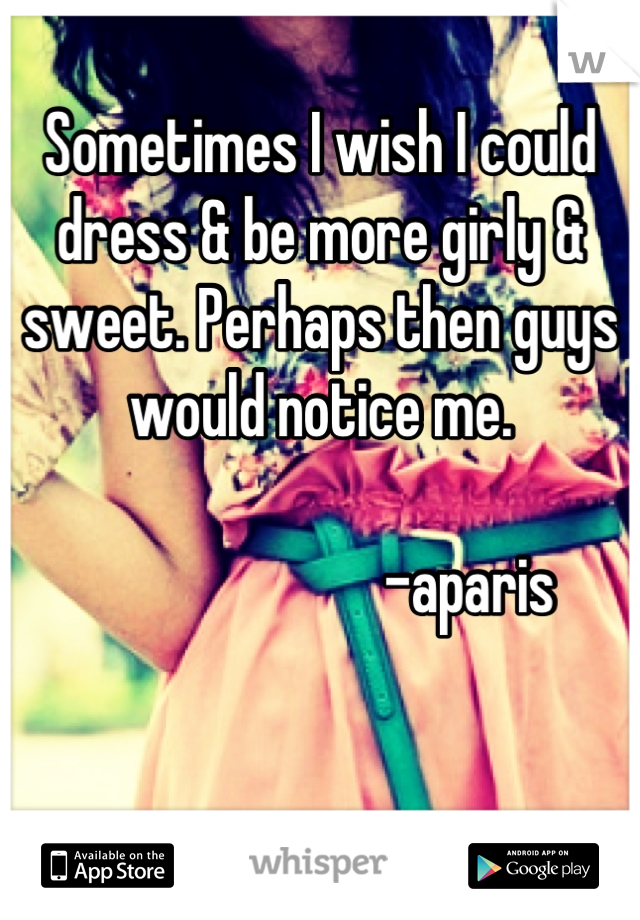 Sometimes I wish I could dress & be more girly & sweet. Perhaps then guys would notice me.                          -aparis