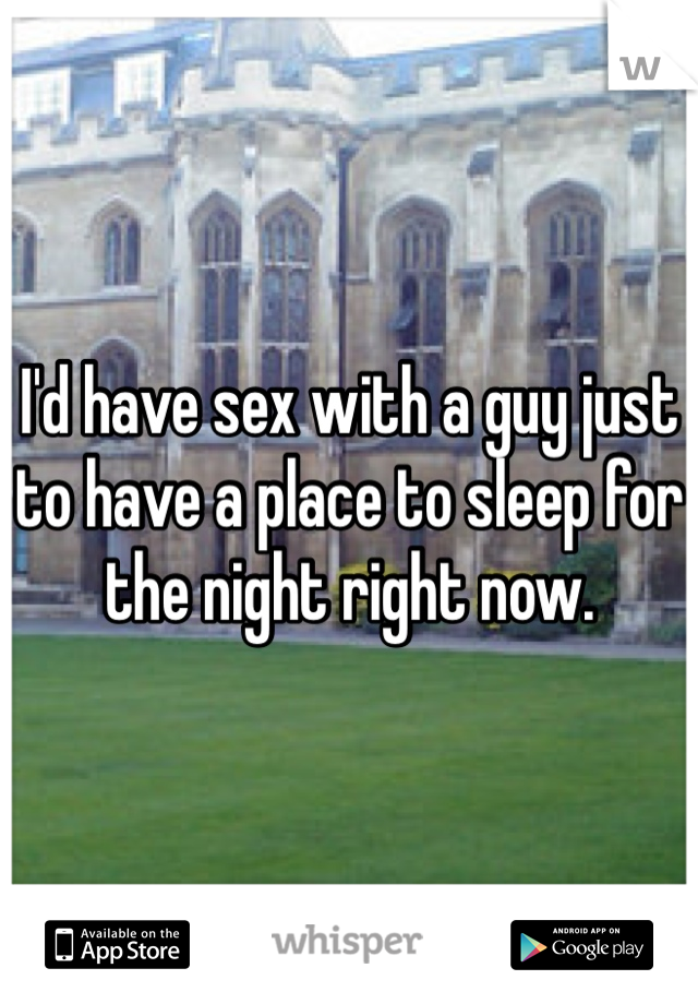 I'd have sex with a guy just to have a place to sleep for the night right now.