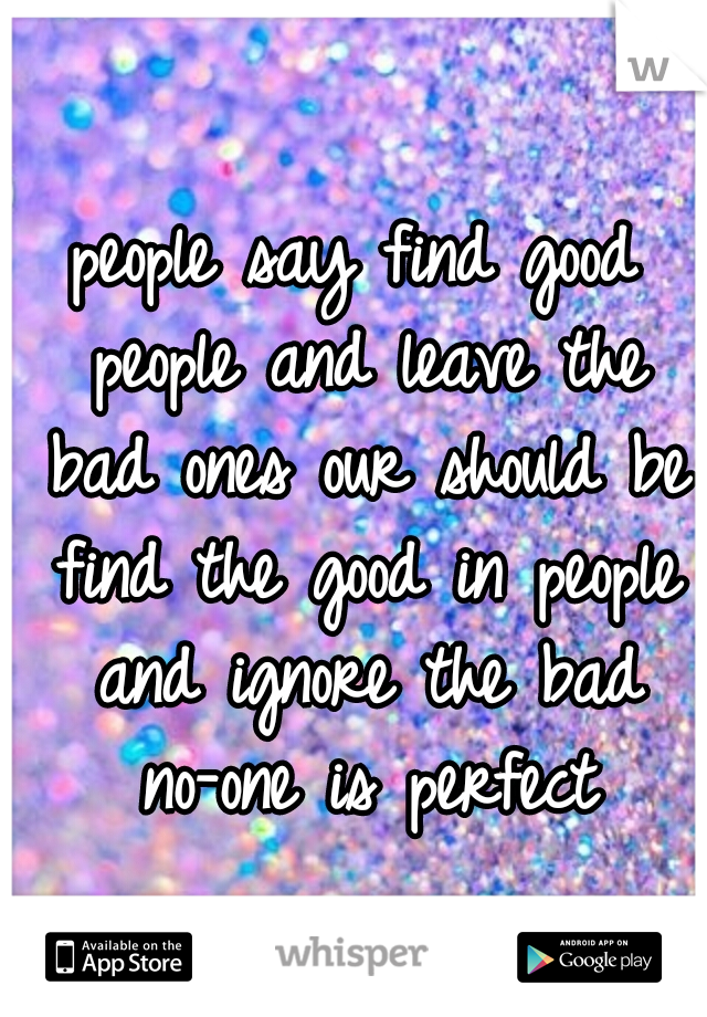 people say find good people and leave the bad ones our should be find the good in people and ignore the bad no-one is perfect