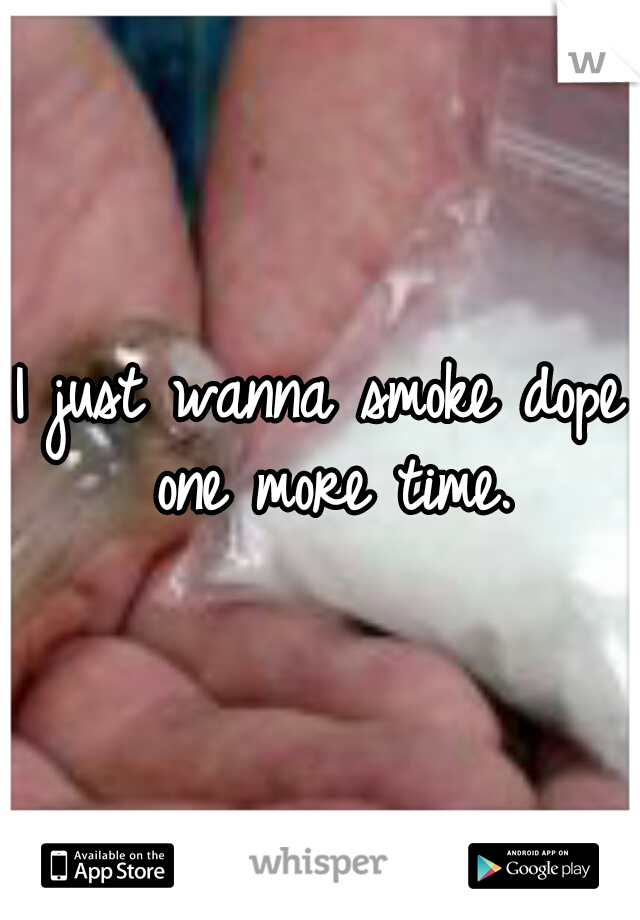 I just wanna smoke dope one more time.