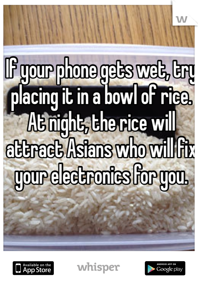 If your phone gets wet, try placing it in a bowl of rice. At night, the rice will attract Asians who will fix your electronics for you.