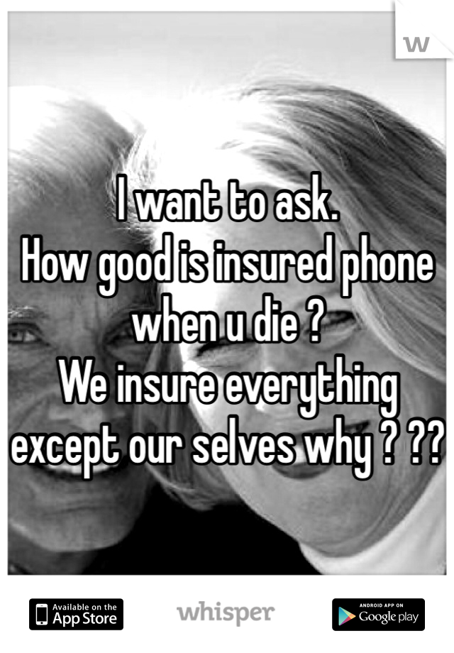 I want to ask. How good is insured phone when u die ?   We insure everything except our selves why ? ??