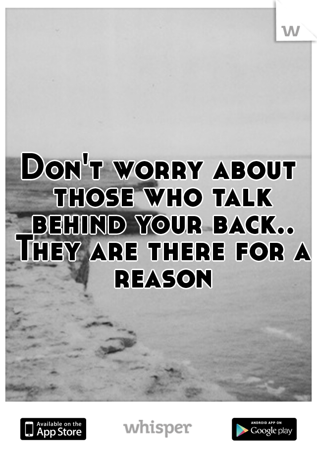Don't worry about those who talk behind your back.. They are there for a reason