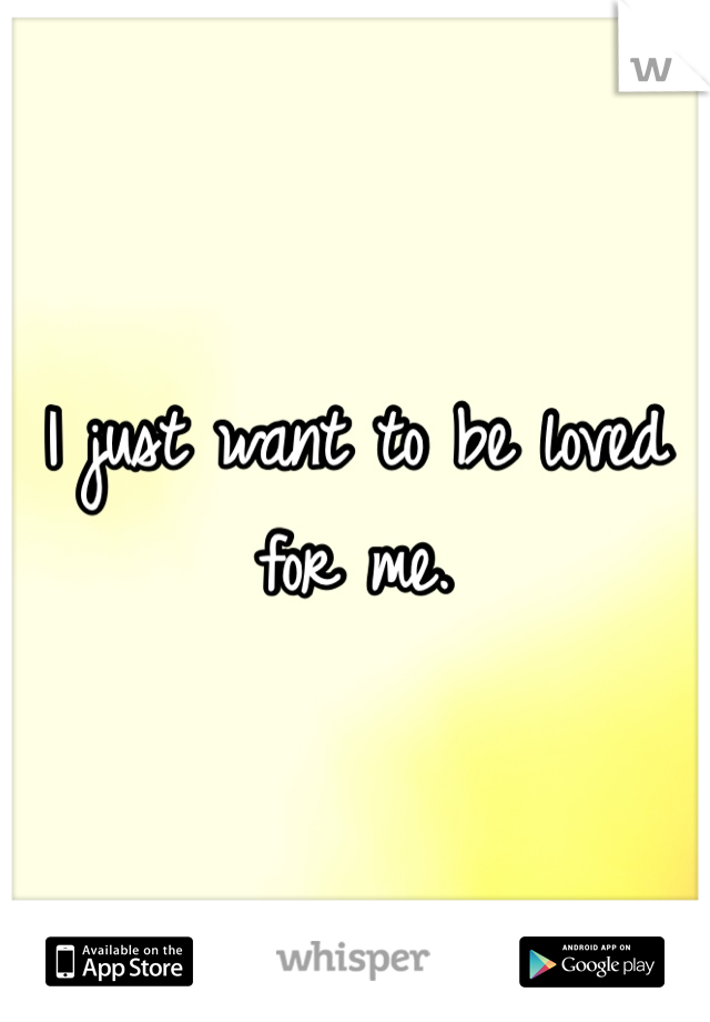 I just want to be loved for me.