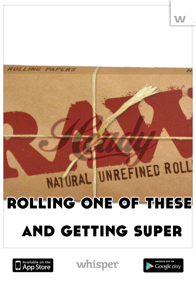 rolling one of these and getting super stoned.