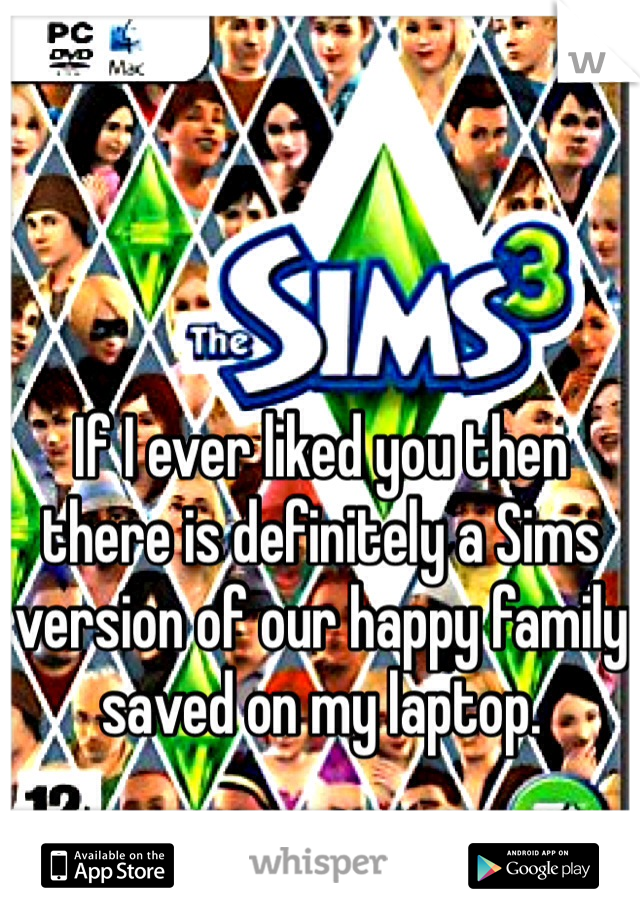If I ever liked you then there is definitely a Sims version of our happy family saved on my laptop.