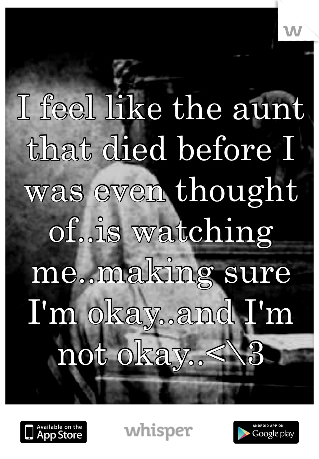 I feel like the aunt that died before I was even thought of..is watching me..making sure I'm okay..and I'm not okay..<\3