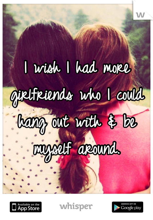 I wish I had more girlfriends who I could hang out with & be myself around.