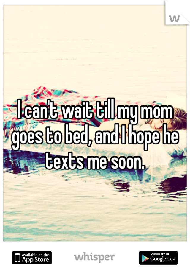I can't wait till my mom goes to bed, and I hope he texts me soon.