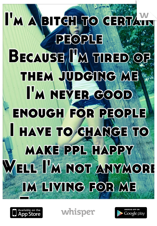 I'm a bitch to certain people Because I'm tired of them judging me I'm never good enough for people  I have to change to make ppl happy Well I'm not anymore im living for me  They can suck it