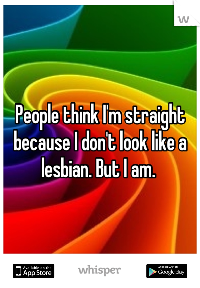 People think I'm straight because I don't look like a lesbian. But I am.