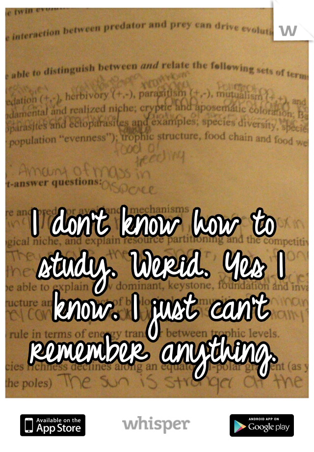 I don't know how to study. Werid. Yes I know. I just can't remember anything.