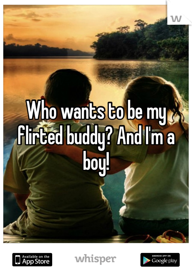 Who wants to be my flirted buddy? And I'm a boy!