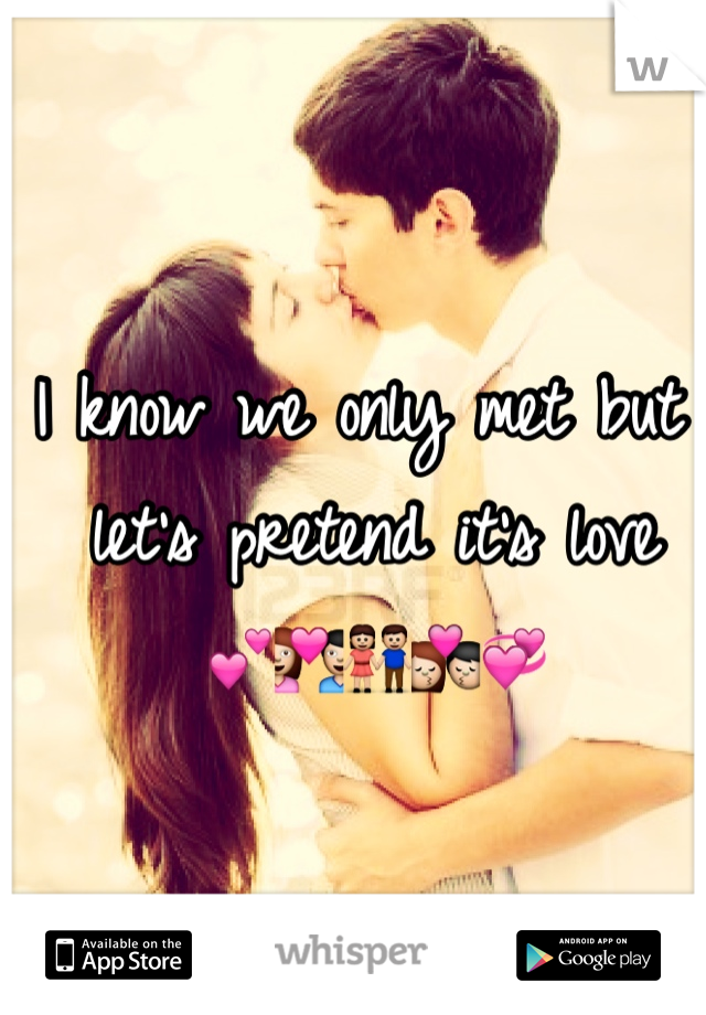 I know we only met but let's pretend it's love  💕💑👫💏💞