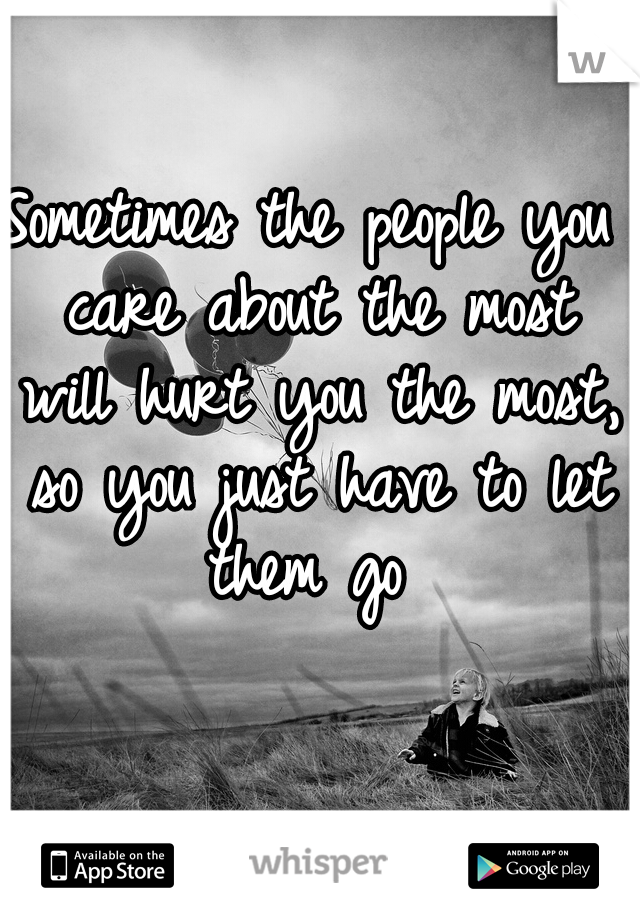 Sometimes the people you care about the most will hurt you the most, so you just have to let them go