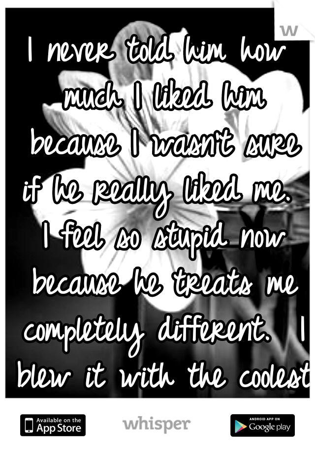 I never told him how much I liked him because I wasn't sure if he really liked me.  I feel so stupid now because he treats me completely different.  I blew it with the coolest guy I know!