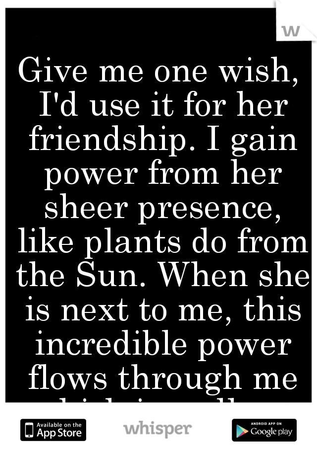 Give me one wish, I'd use it for her friendship. I gain power from her sheer presence, like plants do from the Sun. When she is next to me, this incredible power flows through me which is endless.